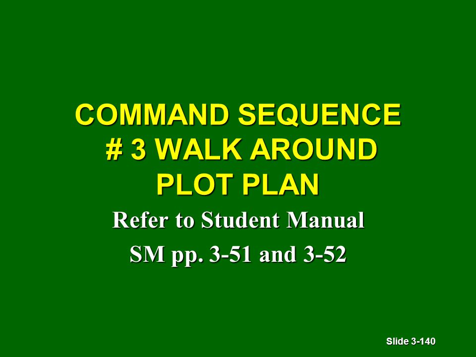 Slide 3-140 COMMAND SEQUENCE # 3 WALK AROUND PLOT PLAN Refer to Student Manual SM pp. 3-51 and 3-52