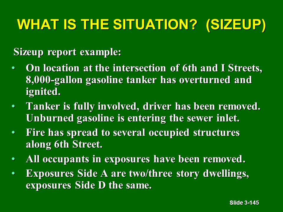 Slide 3-145 WHAT IS THE SITUATION? (SIZEUP) On location at the intersection of 6th and I Streets, 8,000-gallon gasoline tanker has overturned and igni
