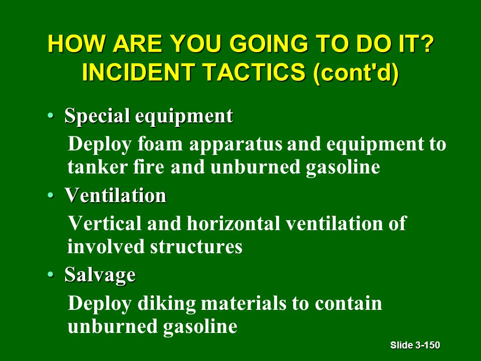 Slide 3-150 HOW ARE YOU GOING TO DO IT? INCIDENT TACTICS (cont'd) Special equipmentSpecial equipment Deploy foam apparatus and equipment to tanker fir