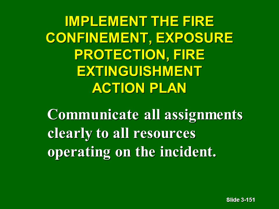 Slide 3-151 IMPLEMENT THE FIRE CONFINEMENT, EXPOSURE PROTECTION, FIRE EXTINGUISHMENT ACTION PLAN Communicate all assignments clearly to all resources