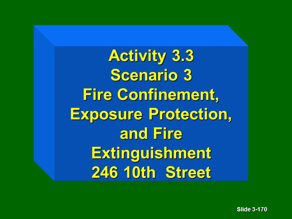 Slide 3-170 Activity 3.3 Scenario 3 Fire Confinement, Exposure Protection, and Fire Extinguishment 246 10th Street
