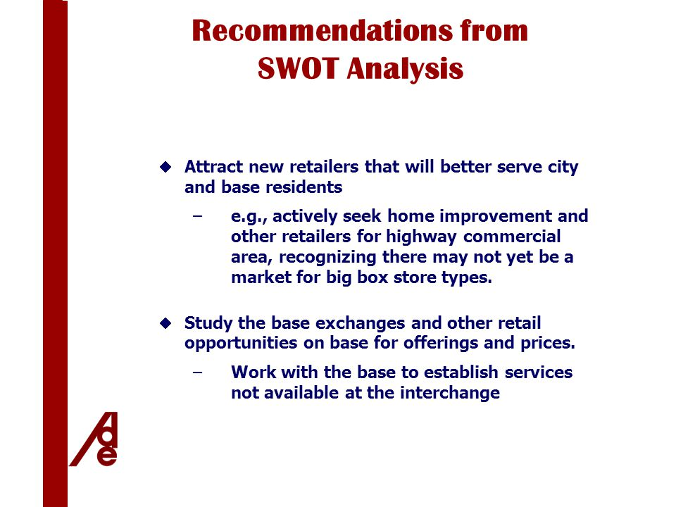 Recommendations from SWOT Analysis  Attract new retailers that will better serve city and base residents –e.g., actively seek home improvement and other retailers for highway commercial area, recognizing there may not yet be a market for big box store types.