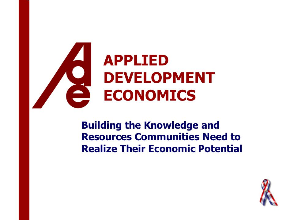 APPLIED DEVELOPMENT ECONOMICS Building the Knowledge and Resources Communities Need to Realize Their Economic Potential