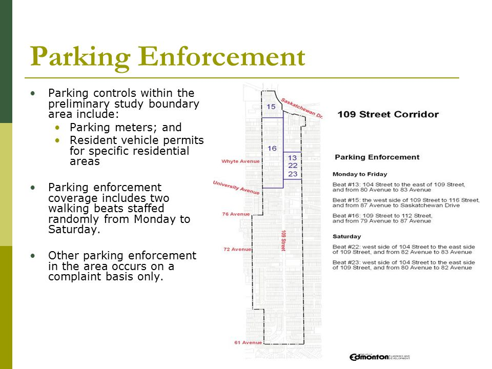 Parking Enforcement Parking controls within the preliminary study boundary area include: Parking meters; and Resident vehicle permits for specific residential areas Parking enforcement coverage includes two walking beats staffed randomly from Monday to Saturday.