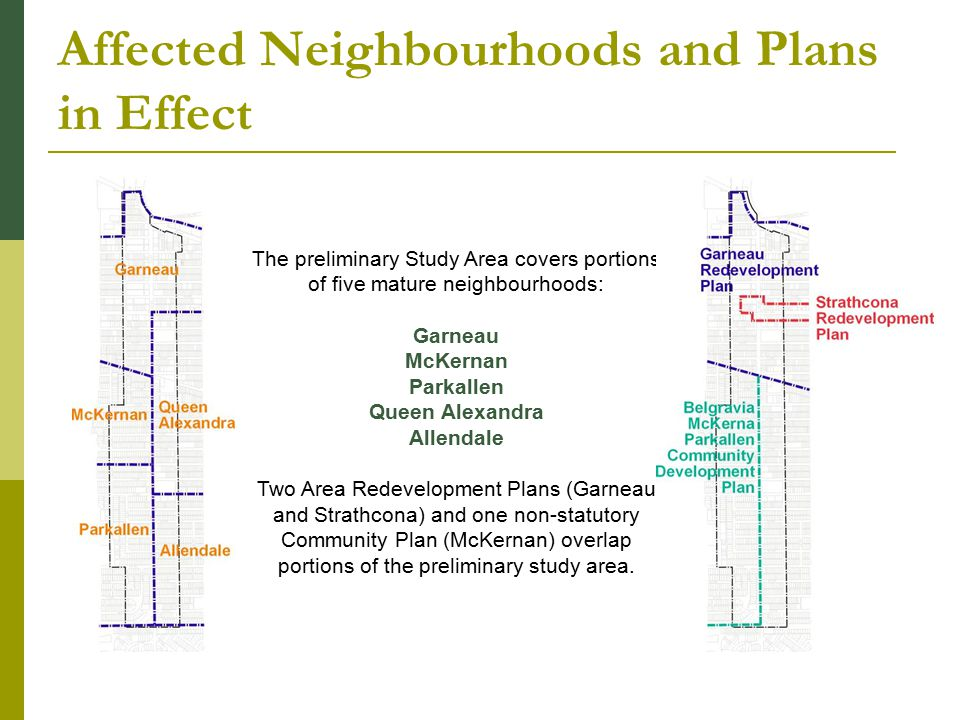 Affected Neighbourhoods and Plans in Effect The preliminary Study Area covers portions of five mature neighbourhoods: Garneau McKernan Parkallen Queen Alexandra Allendale Two Area Redevelopment Plans (Garneau and Strathcona) and one non-statutory Community Plan (McKernan) overlap portions of the preliminary study area.