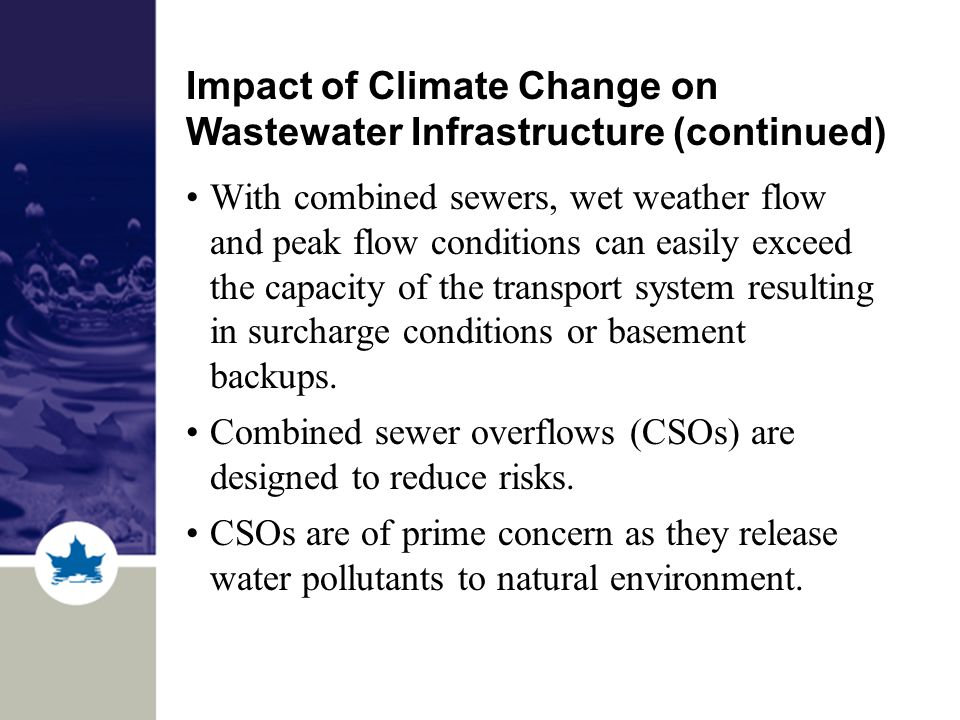 Impact of Climate Change on Wastewater Infrastructure (continued) With combined sewers, wet weather flow and peak flow conditions can easily exceed the capacity of the transport system resulting in surcharge conditions or basement backups.