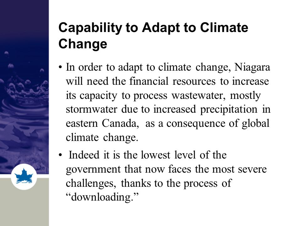 Capability to Adapt to Climate Change In order to adapt to climate change, Niagara will need the financial resources to increase its capacity to process wastewater, mostly stormwater due to increased precipitation in eastern Canada, as a consequence of global climate change.