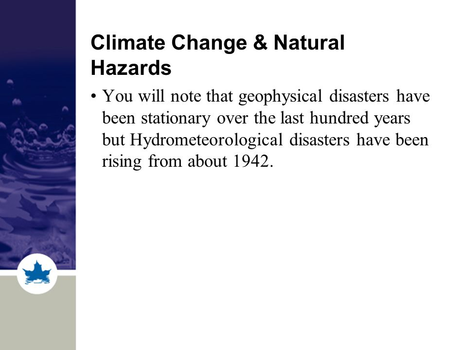 Climate Change & Natural Hazards You will note that geophysical disasters have been stationary over the last hundred years but Hydrometeorological disasters have been rising from about 1942.