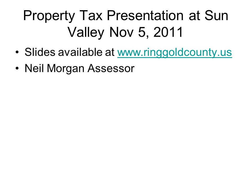 Property Tax Presentation at Sun Valley Nov 5, 2011 Slides available at www.ringgoldcounty.uswww.ringgoldcounty.us Neil Morgan Assessor