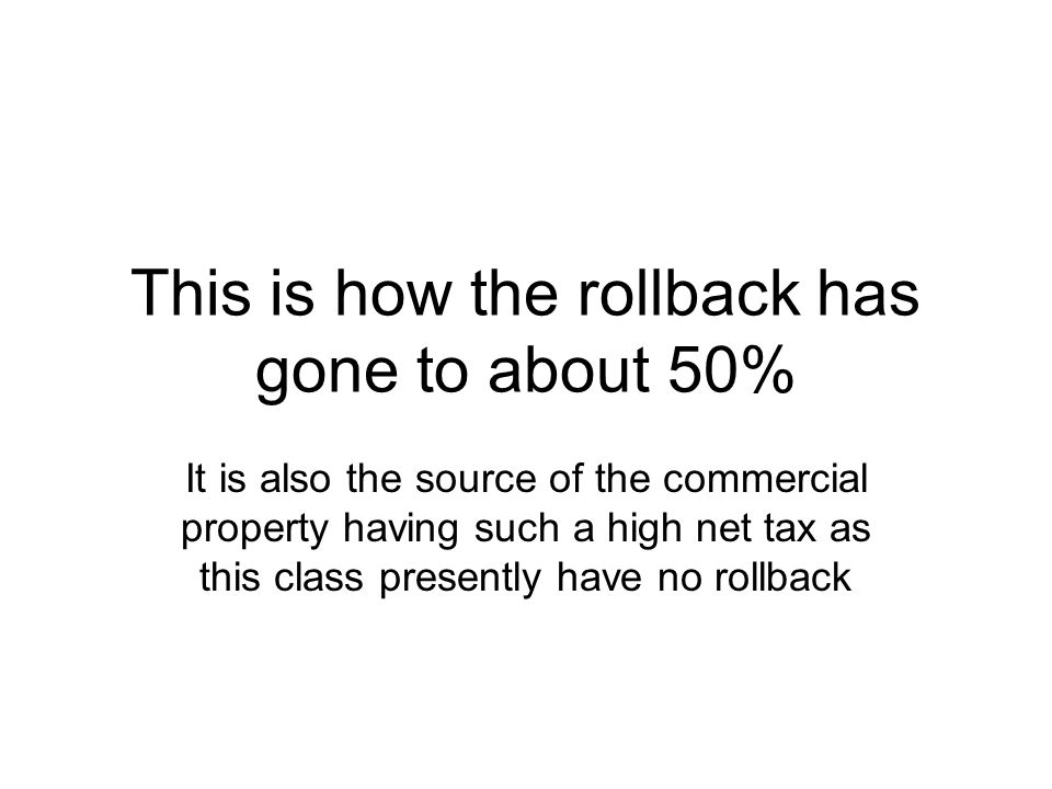 This is how the rollback has gone to about 50% It is also the source of the commercial property having such a high net tax as this class presently have no rollback