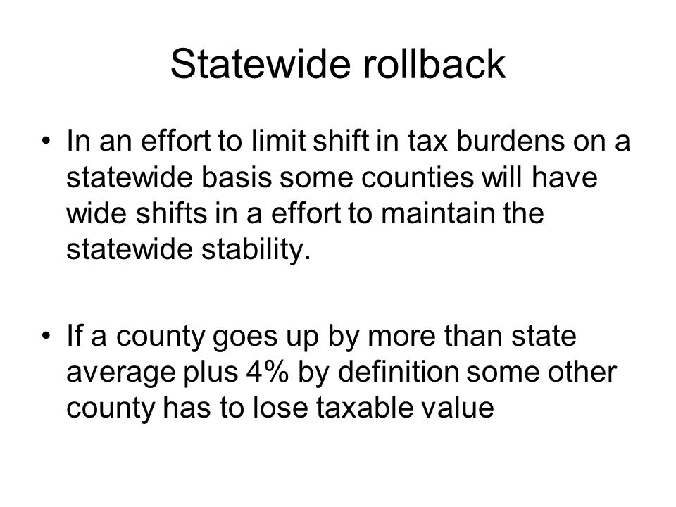Statewide rollback In an effort to limit shift in tax burdens on a statewide basis some counties will have wide shifts in a effort to maintain the statewide stability.