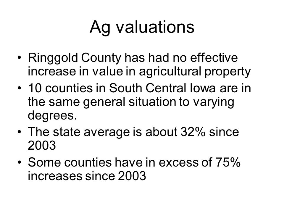 Ag valuations Ringgold County has had no effective increase in value in agricultural property 10 counties in South Central Iowa are in the same general situation to varying degrees.