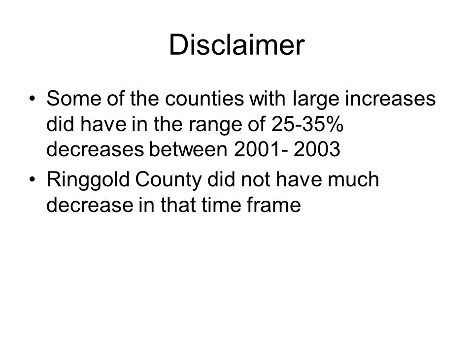Disclaimer Some of the counties with large increases did have in the range of 25-35% decreases between 2001- 2003 Ringgold County did not have much decrease in that time frame
