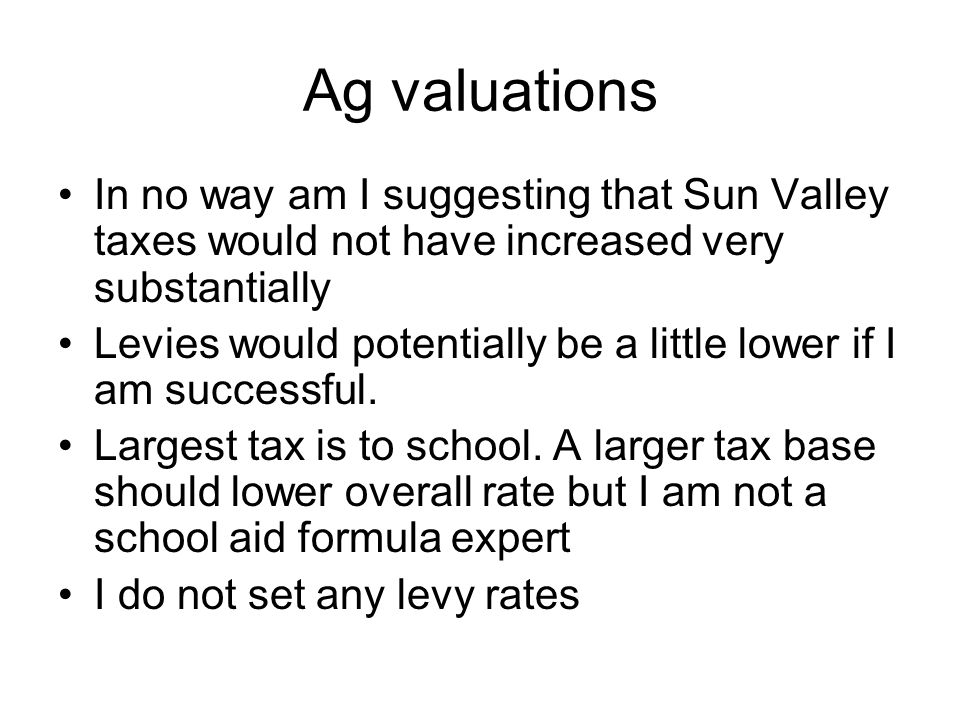 Ag valuations In no way am I suggesting that Sun Valley taxes would not have increased very substantially Levies would potentially be a little lower if I am successful.
