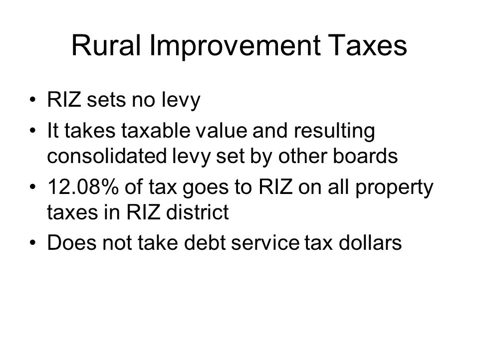 Rural Improvement Taxes RIZ sets no levy It takes taxable value and resulting consolidated levy set by other boards 12.08% of tax goes to RIZ on all property taxes in RIZ district Does not take debt service tax dollars