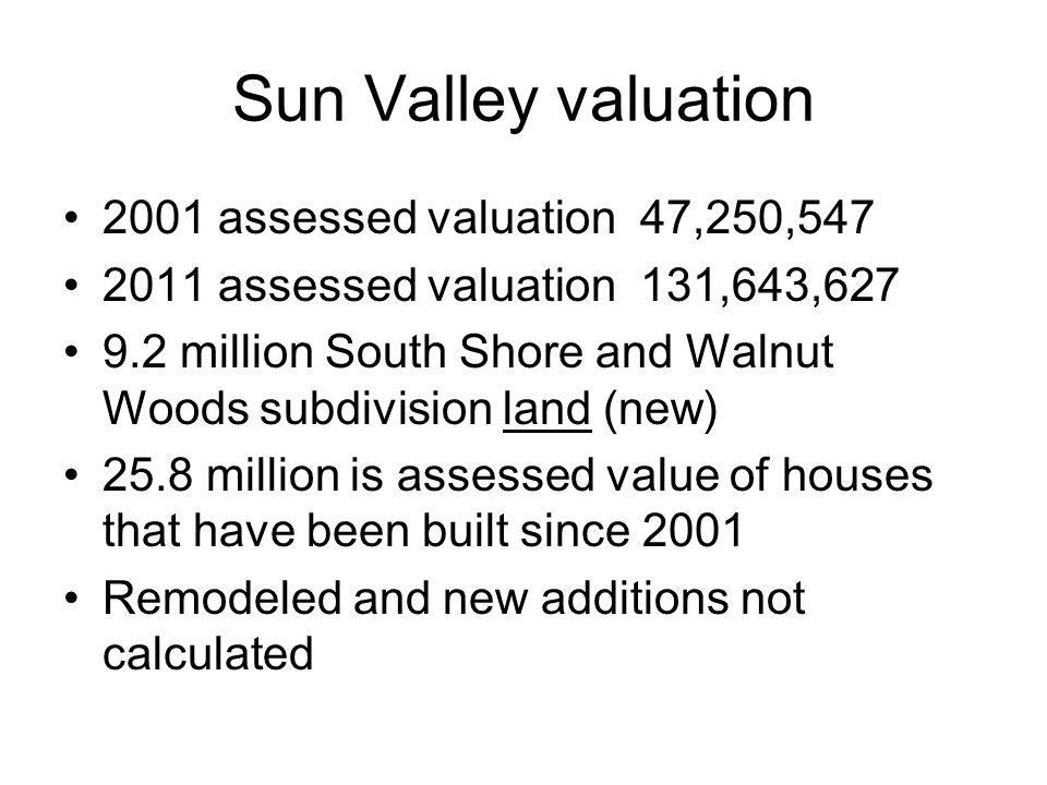 Sun Valley valuation 2001 assessed valuation 47,250,547 2011 assessed valuation 131,643,627 9.2 million South Shore and Walnut Woods subdivision land (new) 25.8 million is assessed value of houses that have been built since 2001 Remodeled and new additions not calculated