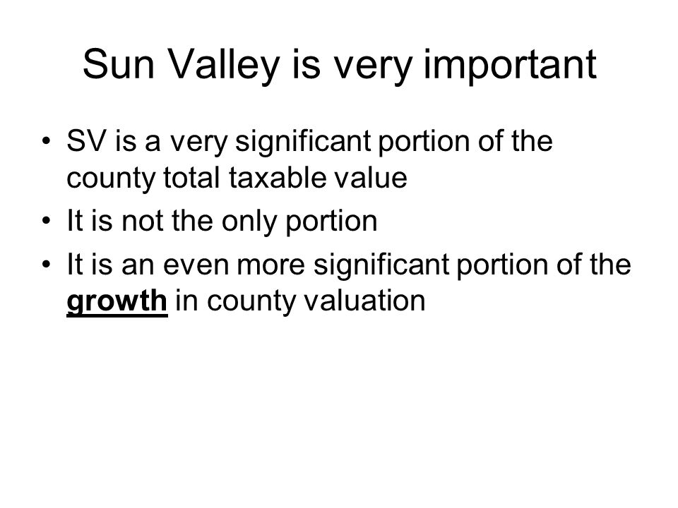 Sun Valley is very important SV is a very significant portion of the county total taxable value It is not the only portion It is an even more significant portion of the growth in county valuation