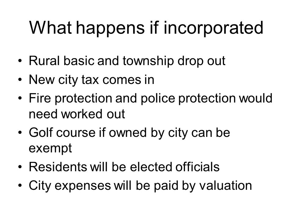 What happens if incorporated Rural basic and township drop out New city tax comes in Fire protection and police protection would need worked out Golf course if owned by city can be exempt Residents will be elected officials City expenses will be paid by valuation