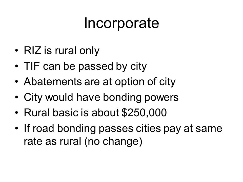 Incorporate RIZ is rural only TIF can be passed by city Abatements are at option of city City would have bonding powers Rural basic is about $250,000 If road bonding passes cities pay at same rate as rural (no change)