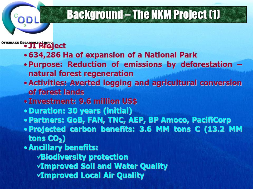 Background – The NKM Project (1) JI ProjectJI Project 634,286 Ha of expansion of a National Park634,286 Ha of expansion of a National Park Purpose: Reduction of emissions by deforestation – natural forest regenerationPurpose: Reduction of emissions by deforestation – natural forest regeneration Activities: Averted logging and agricultural conversion of forest landsActivities: Averted logging and agricultural conversion of forest lands Investment: 9.6 million US$Investment: 9.6 million US$ Duration: 30 years (initial)Duration: 30 years (initial) Partners: GoB, FAN, TNC, AEP, BP Amoco, PacifiCorpPartners: GoB, FAN, TNC, AEP, BP Amoco, PacifiCorp Projected carbon benefits: 3.6 MM tons C (13.2 MM tons CO 2 )Projected carbon benefits: 3.6 MM tons C (13.2 MM tons CO 2 ) Ancillary benefits:Ancillary benefits: Biodiversity protection Biodiversity protection Improved Soil and Water Quality Improved Soil and Water Quality Improved Local Air Quality Improved Local Air Quality
