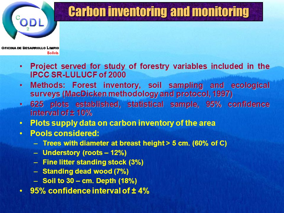 Carbon inventoring and monitoring Project served for study of forestry variables included in the IPCC SR-LULUCF of 2000Project served for study of forestry variables included in the IPCC SR-LULUCF of 2000 Methods: Forest inventory, soil sampling and ecological surveys (MacDicken methodology and protocol, 1997)Methods: Forest inventory, soil sampling and ecological surveys (MacDicken methodology and protocol, 1997) 625 plots established, statistical sample, 95% confidence interval of ± 10%625 plots established, statistical sample, 95% confidence interval of ± 10% Plots supply data on carbon inventory of the area Pools considered: –Trees with diameter at breast height > 5 cm.