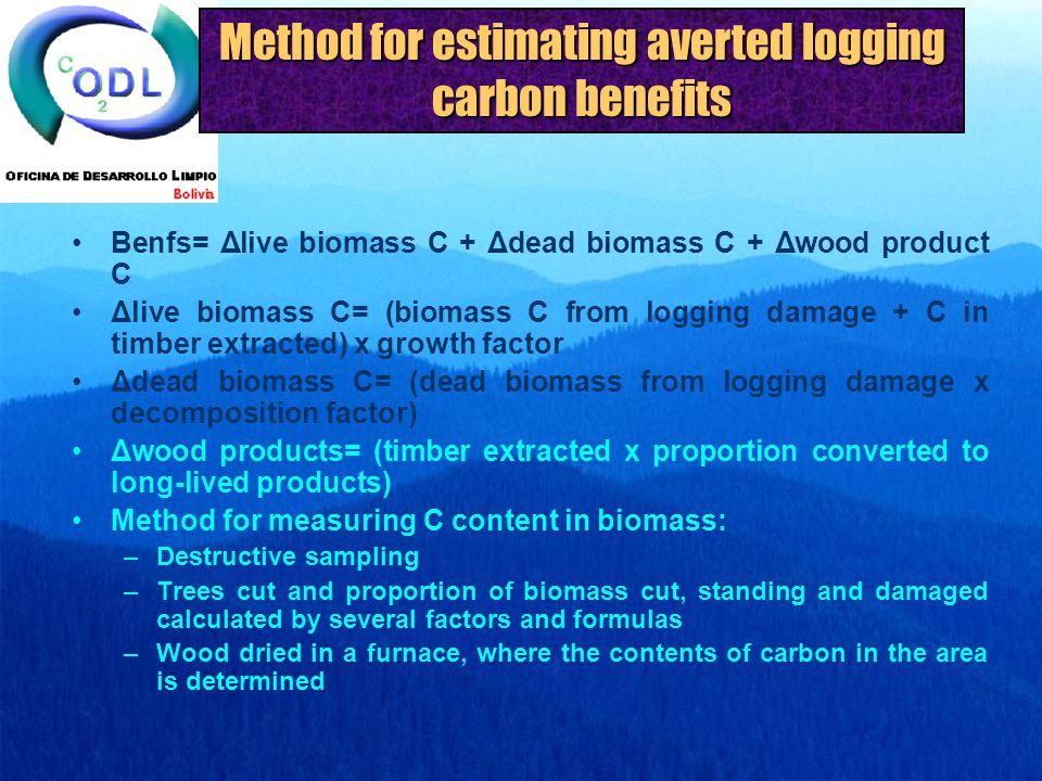 Method for estimating averted logging carbon benefits Benfs= Δlive biomass C + Δdead biomass C + Δwood product C Δlive biomass C= (biomass C from logging damage + C in timber extracted) x growth factor Δdead biomass C= (dead biomass from logging damage x decomposition factor) Δwood products= (timber extracted x proportion converted to long-lived products) Method for measuring C content in biomass: –Destructive sampling –Trees cut and proportion of biomass cut, standing and damaged calculated by several factors and formulas –Wood dried in a furnace, where the contents of carbon in the area is determined