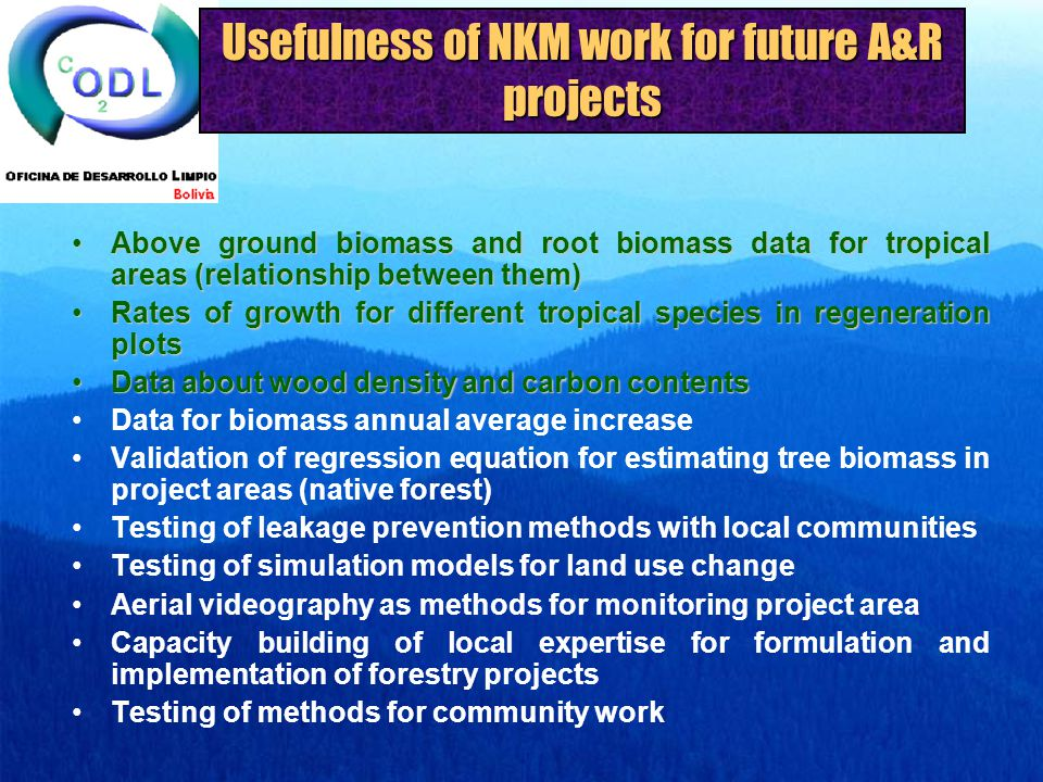 Usefulness of NKM work for future A&R projects Above ground biomass and root biomass data for tropical areas (relationship between them)Above ground biomass and root biomass data for tropical areas (relationship between them) Rates of growth for different tropical species in regeneration plotsRates of growth for different tropical species in regeneration plots Data about wood density and carbon contentsData about wood density and carbon contents Data for biomass annual average increase Validation of regression equation for estimating tree biomass in project areas (native forest) Testing of leakage prevention methods with local communities Testing of simulation models for land use change Aerial videography as methods for monitoring project area Capacity building of local expertise for formulation and implementation of forestry projects Testing of methods for community work