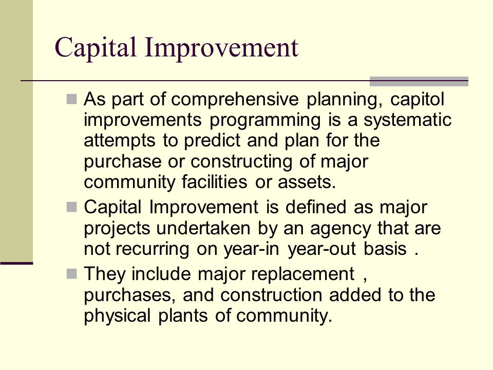 Capital Improvement As part of comprehensive planning, capitol improvements programming is a systematic attempts to predict and plan for the purchase or constructing of major community facilities or assets.