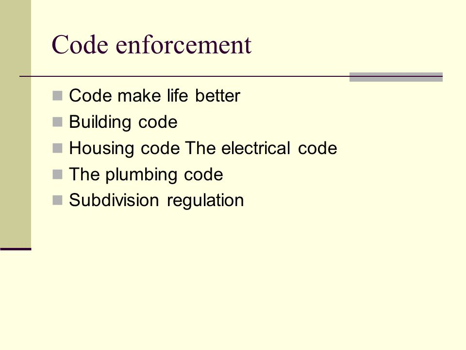 Code enforcement Code make life better Building code Housing code The electrical code The plumbing code Subdivision regulation