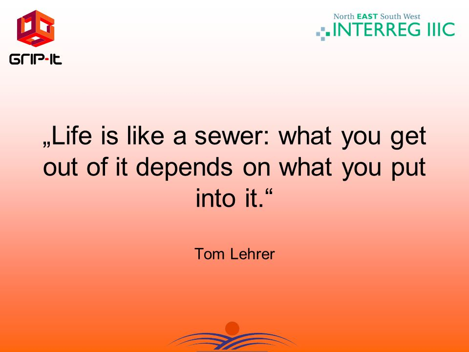 """Life is like a sewer: what you get out of it depends on what you put into it. Tom Lehrer"