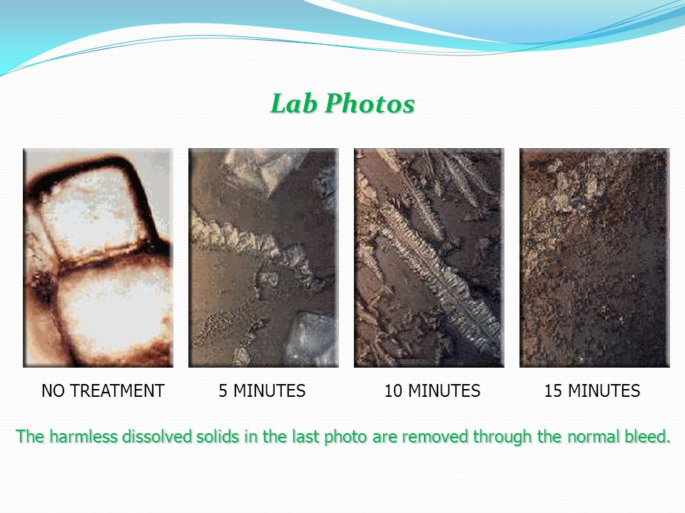 Lab Photos The harmless dissolved solids in the last photo are removed through the normal bleed. NO TREATMENT5 MINUTES10 MINUTES15 MINUTES
