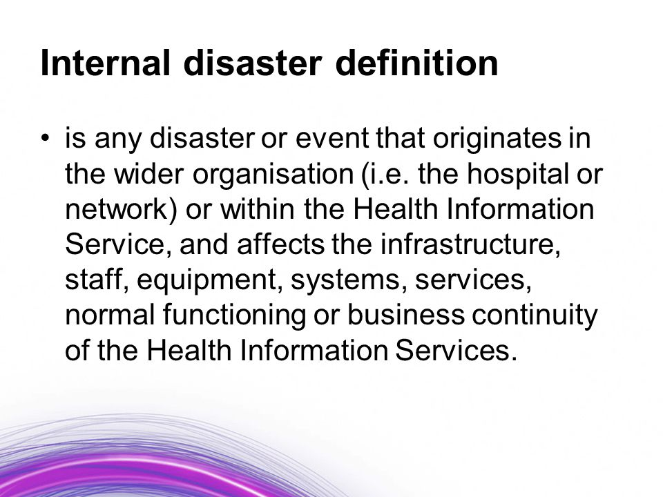 Examples of internal disasters –Hardware or software malfunction –Power failure –Water pipe breaks –Construction accidents –Fire –Sabotage –Employee/ex- employee violence –Sewer blockages –Equipment failure –Hazardous material leak –Security breach