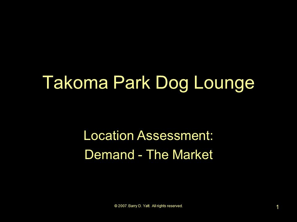 © 2007. Barry D. Yatt. All rights reserved. 1 Takoma Park Dog Lounge Location Assessment: Demand - The Market