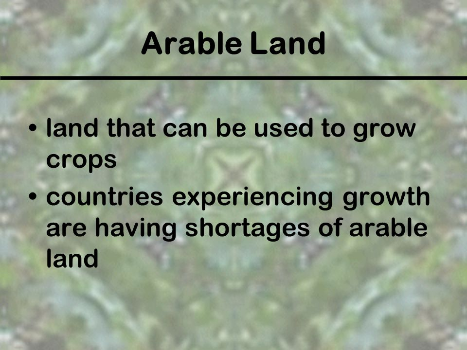 Arable Land land that can be used to grow crops countries experiencing growth are having shortages of arable land