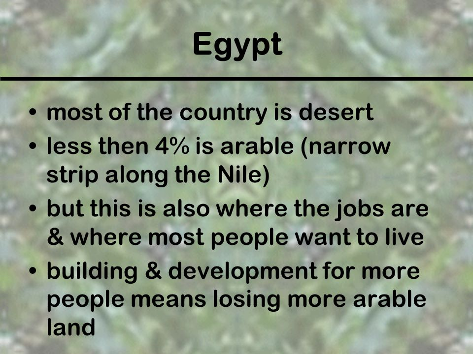 Egypt most of the country is desert less then 4% is arable (narrow strip along the Nile) but this is also where the jobs are & where most people want