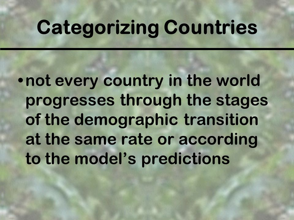 Categorizing Countries not every country in the world progresses through the stages of the demographic transition at the same rate or according to the