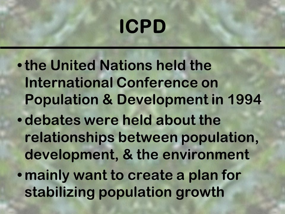 ICPD the United Nations held the International Conference on Population & Development in 1994 debates were held about the relationships between popula