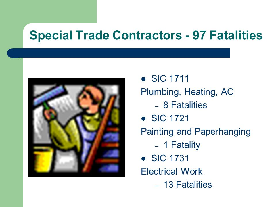 Special Trade Contractors - 97 Fatalities SIC 1711 Plumbing, Heating, AC – 8 Fatalities SIC 1721 Painting and Paperhanging – 1 Fatality SIC 1731 Elect