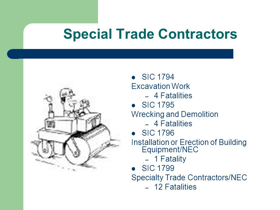 Special Trade Contractors SIC 1794 Excavation Work – 4 Fatalities SIC 1795 Wrecking and Demolition – 4 Fatalities SIC 1796 Installation or Erection of Building Equipment/NEC – 1 Fatality SIC 1799 Specialty Trade Contractors/NEC – 12 Fatalities