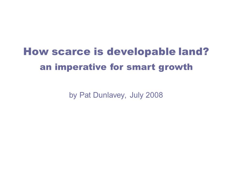 How scarce is developable land by Pat Dunlavey, July 2008 an imperative for smart growth