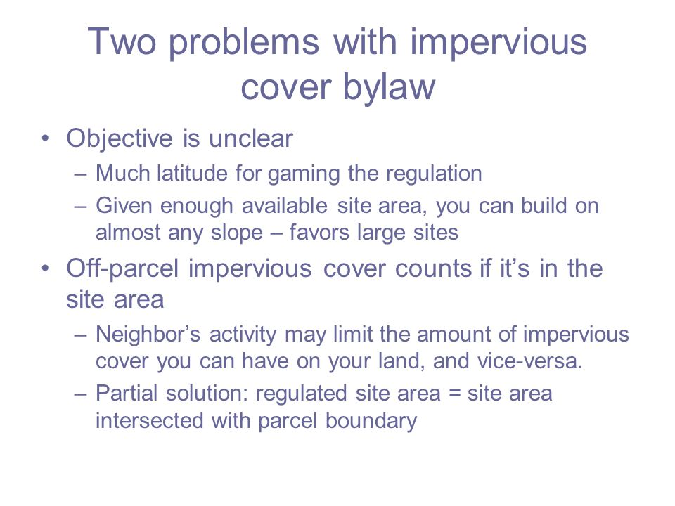 Two problems with impervious cover bylaw Objective is unclear –Much latitude for gaming the regulation –Given enough available site area, you can build on almost any slope – favors large sites Off-parcel impervious cover counts if it's in the site area –Neighbor's activity may limit the amount of impervious cover you can have on your land, and vice-versa.