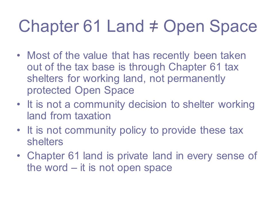 Chapter 61 Land = Open Space Most of the value that has recently been taken out of the tax base is through Chapter 61 tax shelters for working land, not permanently protected Open Space It is not a community decision to shelter working land from taxation It is not community policy to provide these tax shelters Chapter 61 land is private land in every sense of the word – it is not open space