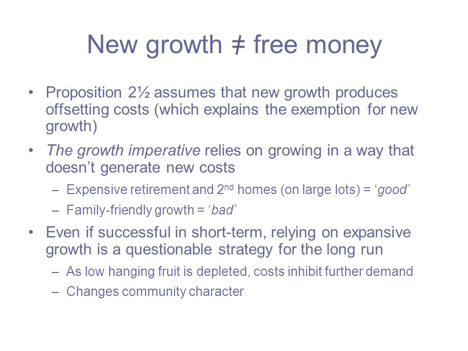 New growth = free money Proposition 2½ assumes that new growth produces offsetting costs (which explains the exemption for new growth) The growth imperative relies on growing in a way that doesn't generate new costs –Expensive retirement and 2 nd homes (on large lots) = 'good' –Family-friendly growth = 'bad' Even if successful in short-term, relying on expansive growth is a questionable strategy for the long run –As low hanging fruit is depleted, costs inhibit further demand –Changes community character