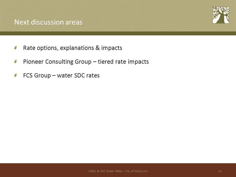 Utility & SDC Water Rates - City of West Linn11 Next discussion areas Rate options, explanations & impacts Pioneer Consulting Group – tiered rate impacts FCS Group – water SDC rates