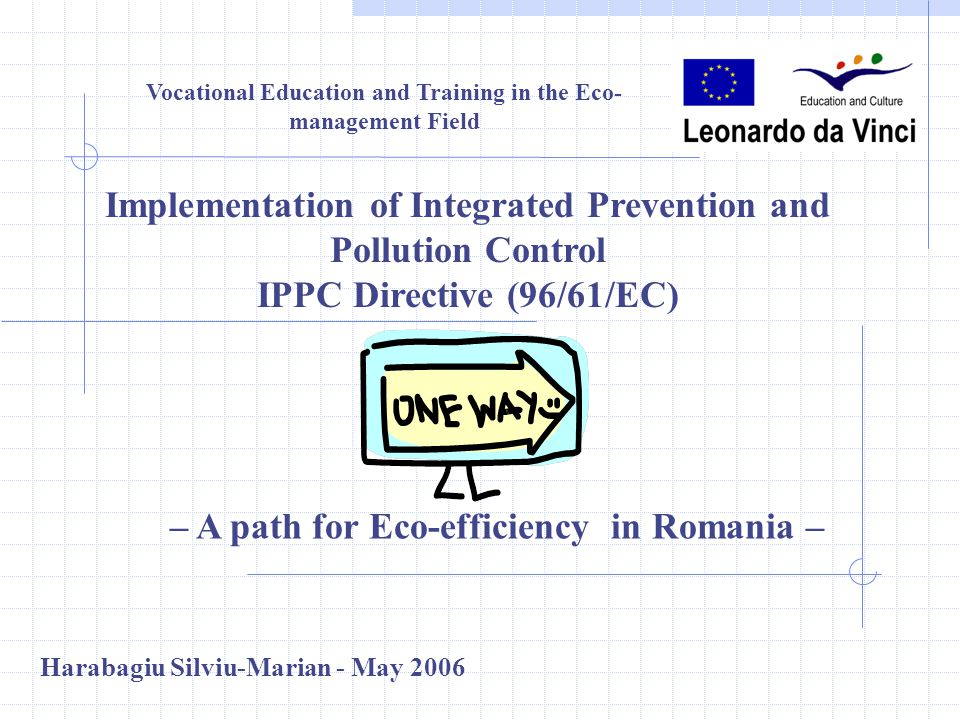 Vocational Education and Training in the Eco- management Field Implementation of Integrated Prevention and Pollution Control IPPC Directive (96/61/EC) – A path for Eco-efficiency in Romania – Harabagiu Silviu-Marian - May 2006