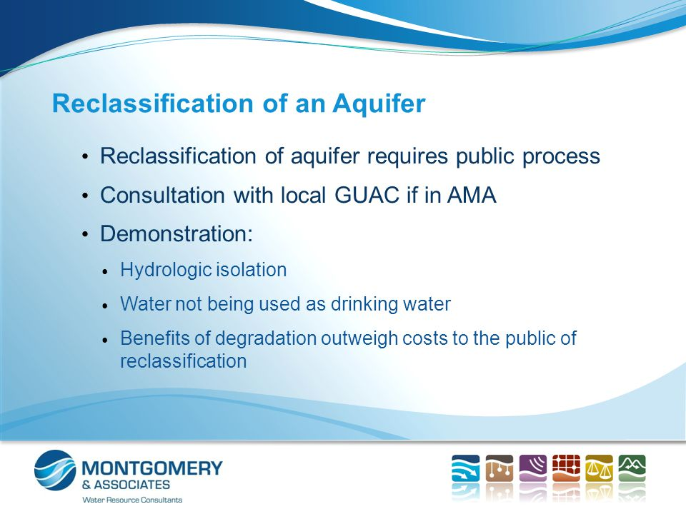 Reclassification of an Aquifer Reclassification of aquifer requires public process Consultation with local GUAC if in AMA Demonstration: Hydrologic isolation Water not being used as drinking water Benefits of degradation outweigh costs to the public of reclassification