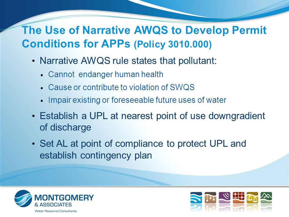The Use of Narrative AWQS to Develop Permit Conditions for APPs (Policy 3010.000) Narrative AWQS rule states that pollutant: Cannot endanger human health Cause or contribute to violation of SWQS Impair existing or foreseeable future uses of water Establish a UPL at nearest point of use downgradient of discharge Set AL at point of compliance to protect UPL and establish contingency plan