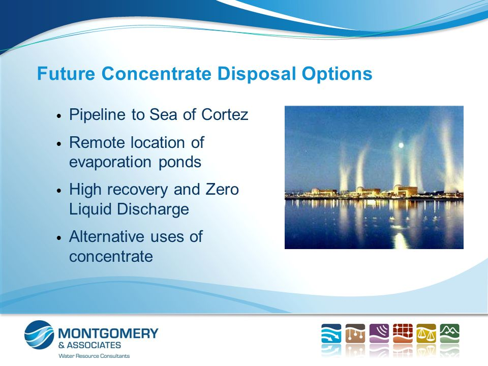 Future Concentrate Disposal Options Pipeline to Sea of Cortez Remote location of evaporation ponds High recovery and Zero Liquid Discharge Alternative uses of concentrate