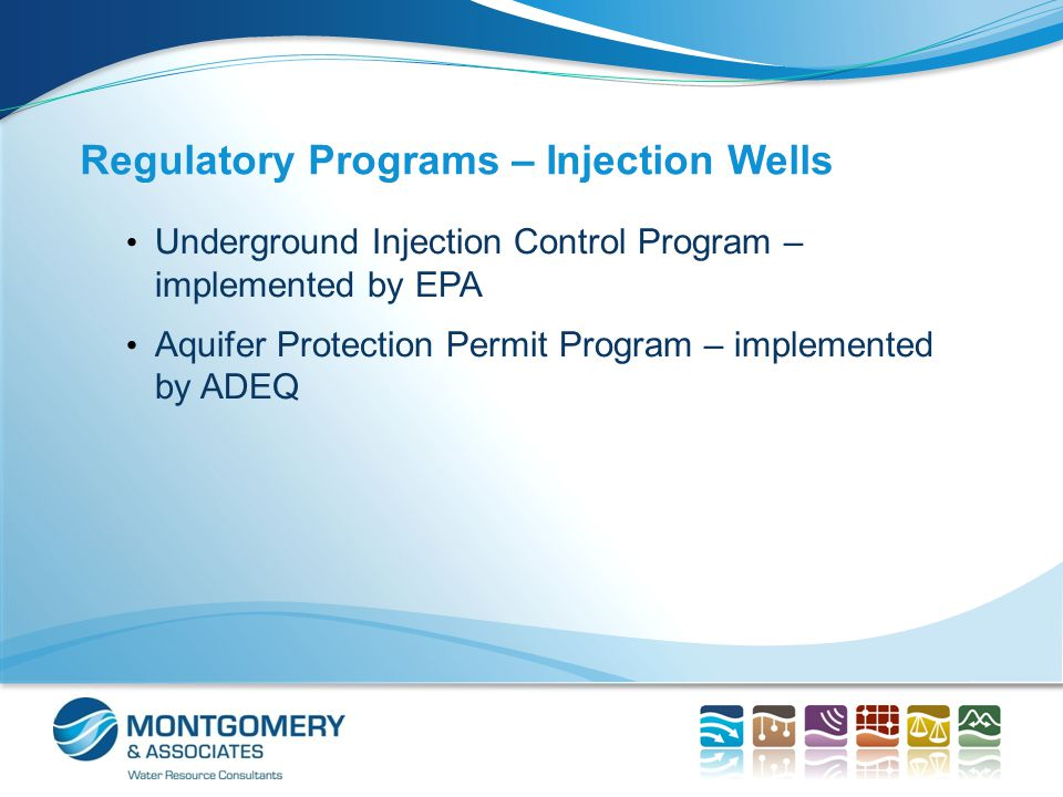 Regulatory Programs Underground Injection Control Program (EPA)  6 classes of injection wells  Underground source of drinking water is ≤10,000 mg/l TDS  Numerous permits issued nationwide – 7 Class I permits issued in CA for wastewater disposal Aquifer Protection Permit Program (ADEQ)  Injection wells are discharging facilities  All aquifers are protected for drinking water use  Permits for injection of reclaimed water, solution mining, LPG storage, CO 2 sequestration