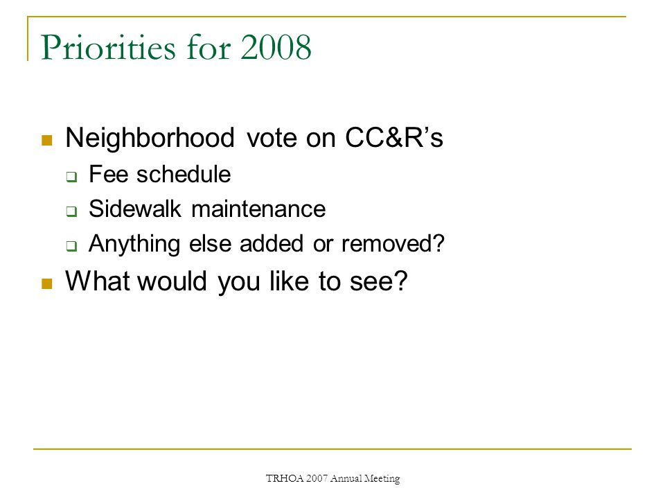 TRHOA 2007 Annual Meeting Priorities for 2008 Neighborhood vote on CC&R's  Fee schedule  Sidewalk maintenance  Anything else added or removed.